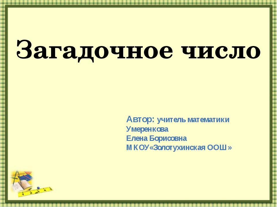 Загадочное число Автор: учитель математики Умеренкова Елена Борисовна МКОУ«Зо...