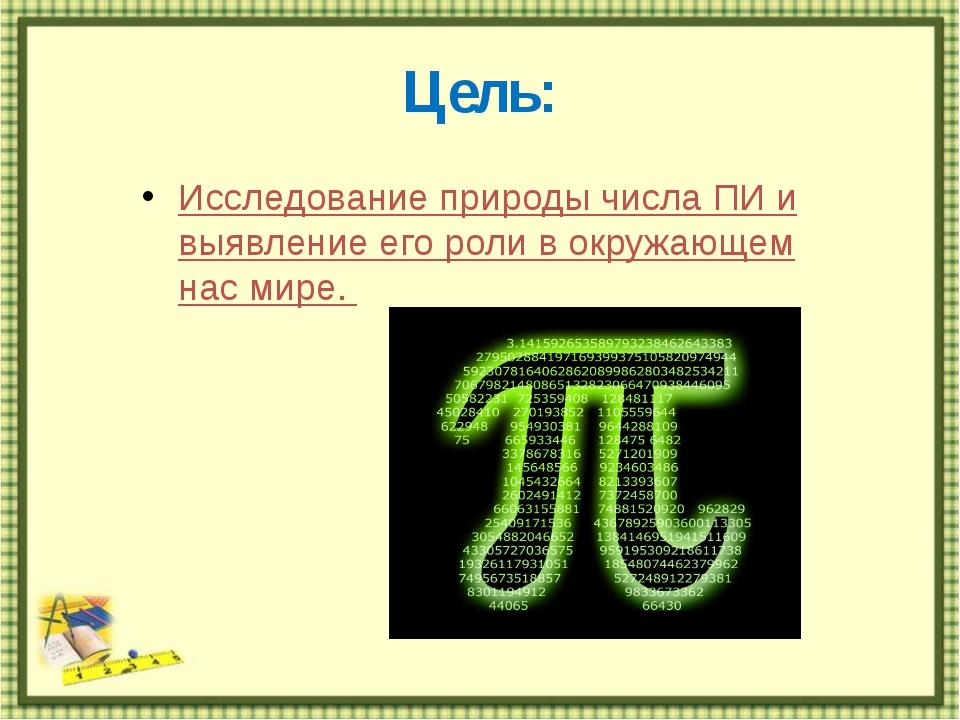 Цель: Исследование природы числа ПИ и выявление его роли в окружающем нас мире.