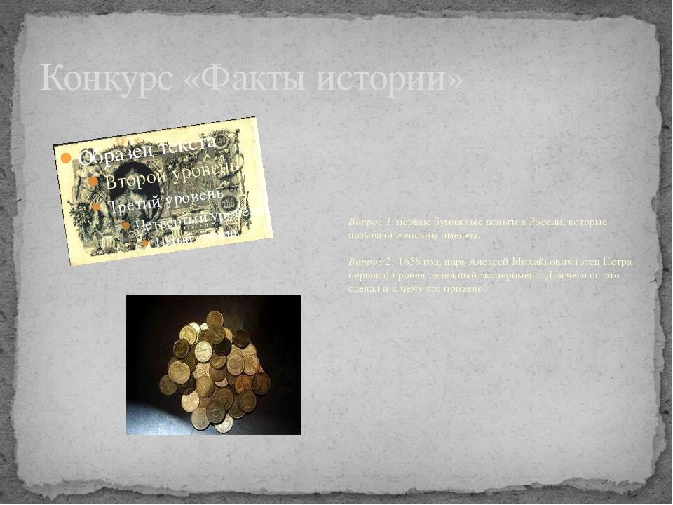 Конкурс «Факты истории» Вопрос 1: первые бумажные деньги в России, которые на...