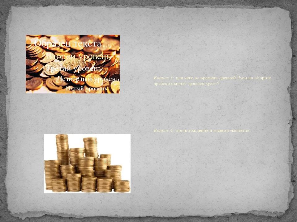 Вопрос 3: для чего во времена древней Руси на обороте арабских монет делался...