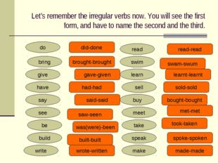 Let's remember the irregular verbs now. You will see the first form, and have