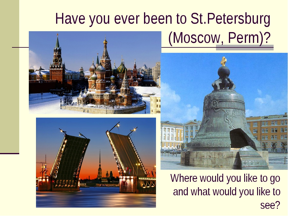 Have you ever been to St.Petersburg (Moscow, Perm)? Where would you like to g...