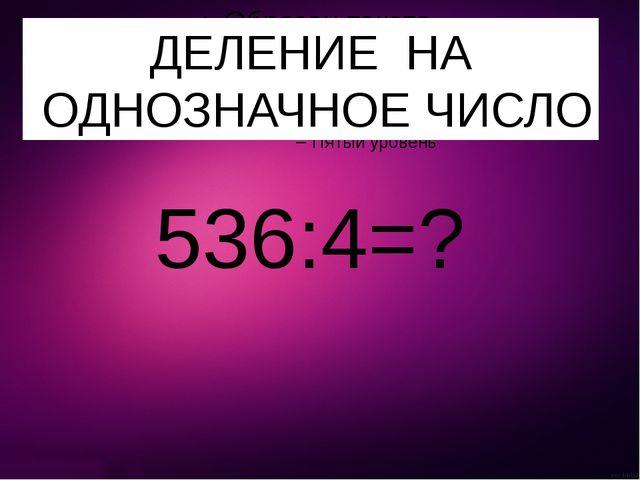 536:4=? ДЕЛЕНИЕ НА ОДНОЗНАЧНОЕ ЧИСЛО