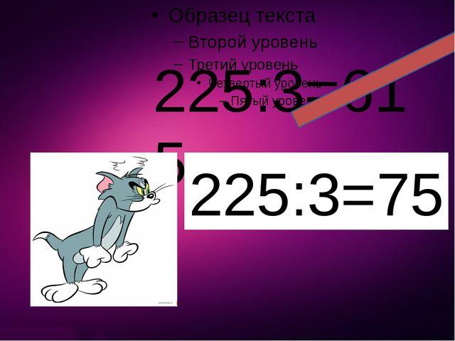 225:3=615 225:3=75