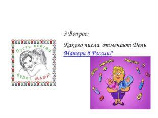 3 Вопрос: Какого числа отмечают День Матери в России?