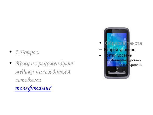 2 Вопрос: Кому не рекомендуют медики пользоваться сотовыми телефонами?