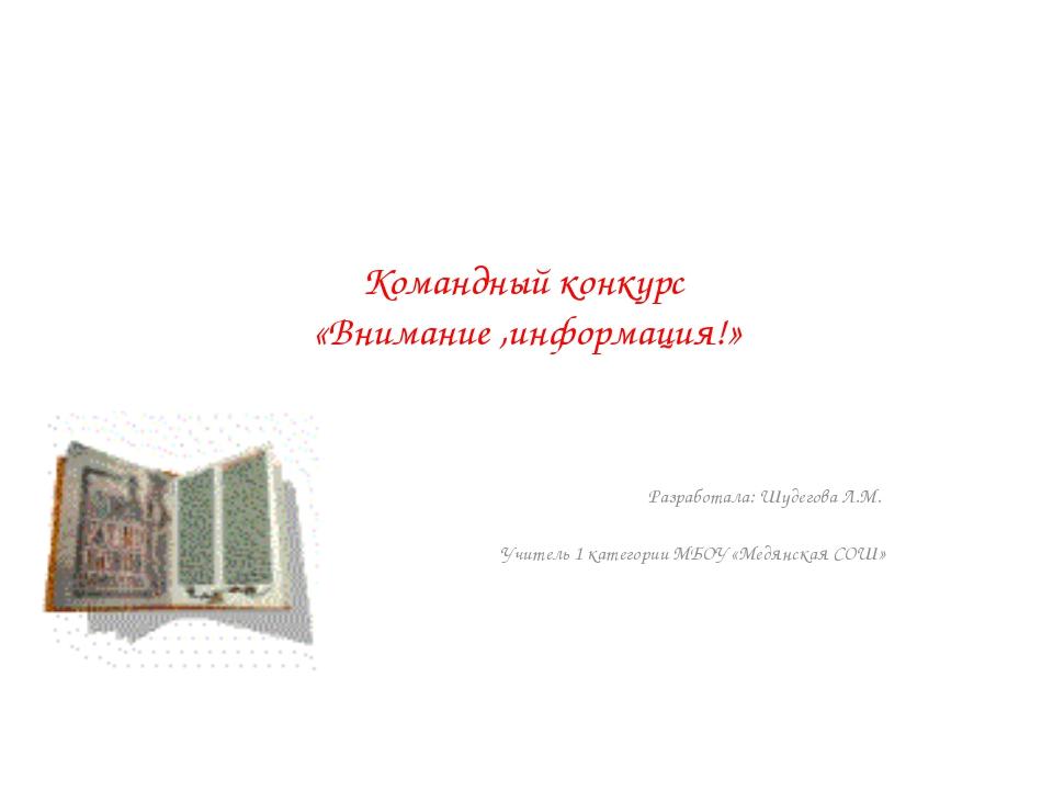 Командный конкурс «Внимание ,информация!» Разработала: Шудегова Л.М. Учитель...