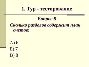 1. Тур - тестирование Вопрос 8 Сколько разделов содержит план счетов: А) 6 Б)