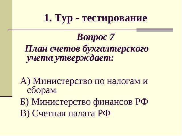 1. Тур - тестирование Вопрос 7 План счетов бухгалтерского учета утверждает: А...