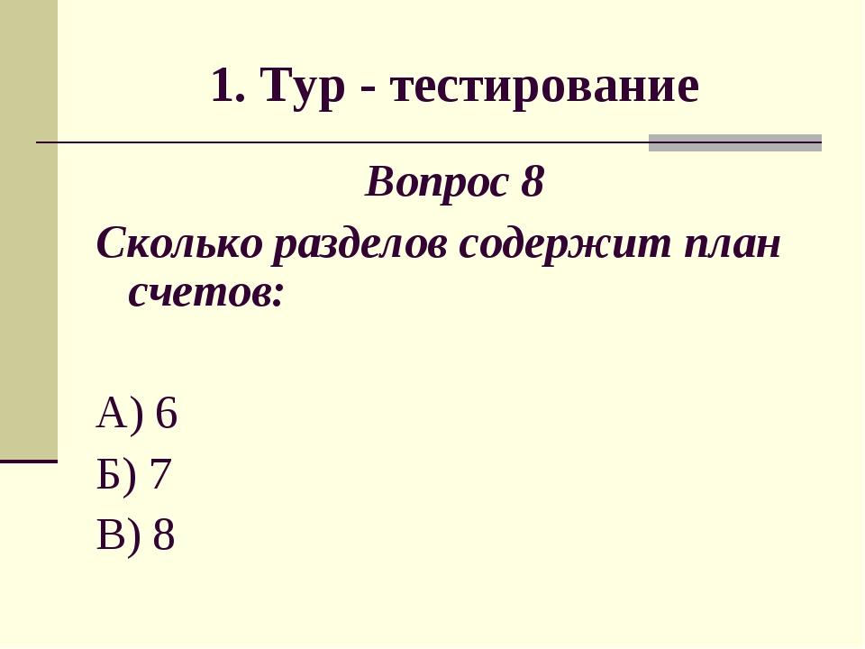 1. Тур - тестирование Вопрос 8 Сколько разделов содержит план счетов: А) 6 Б)...