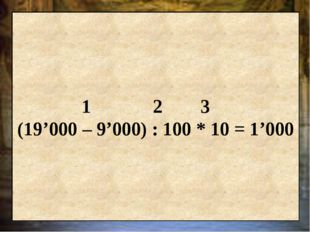1 2 3 (19'000 – 9'000) : 100 * 10 = 1'000