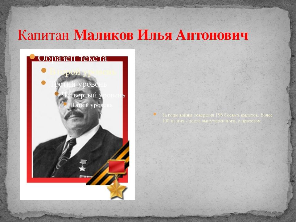 КапитанМаликов Илья Антонович За годы войны совершил 196 боевых вылетов. Бол...