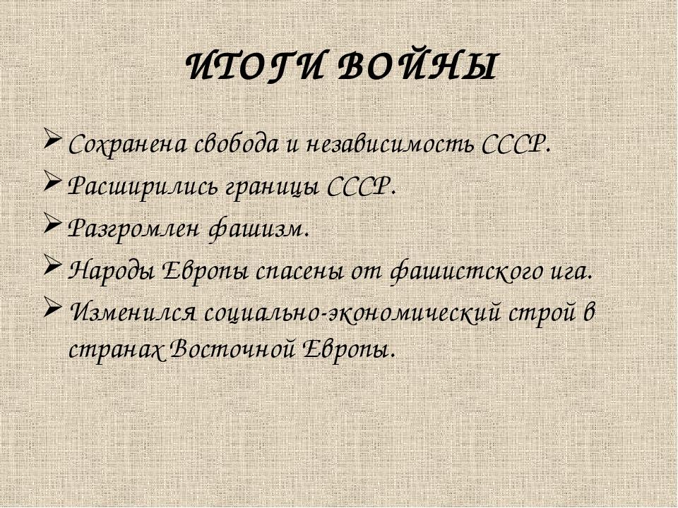 ИТОГИ ВОЙНЫ Сохранена свобода и независимость СССР. Расширились границы СССР....