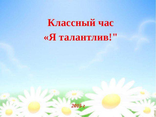 """2015 г Классный час «Я талантлив!"""""""