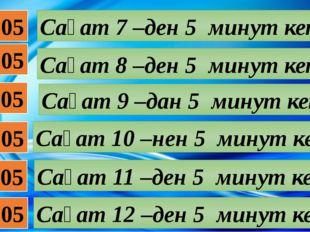 07:05 08:05 09:05 10:05 11:05 12:05 Сағат 7 –ден 5 минут кетті Сағат 8 –ден 5