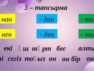 3 – тапсырма - нан - нен - дан - тан - ден - тан бір екі үш төрт жеті сегіз о