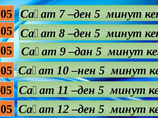 07:05 08:05 09:05 10:05 11:05 12:05 Сағат 7 –ден 5 минут кетті Сағат 8 –ден 5...
