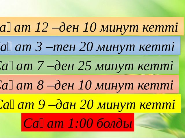 Сағат 12 –ден 10 минут кетті Сағат 3 –тен 20 минут кетті Сағат 7 –ден 25 мину...