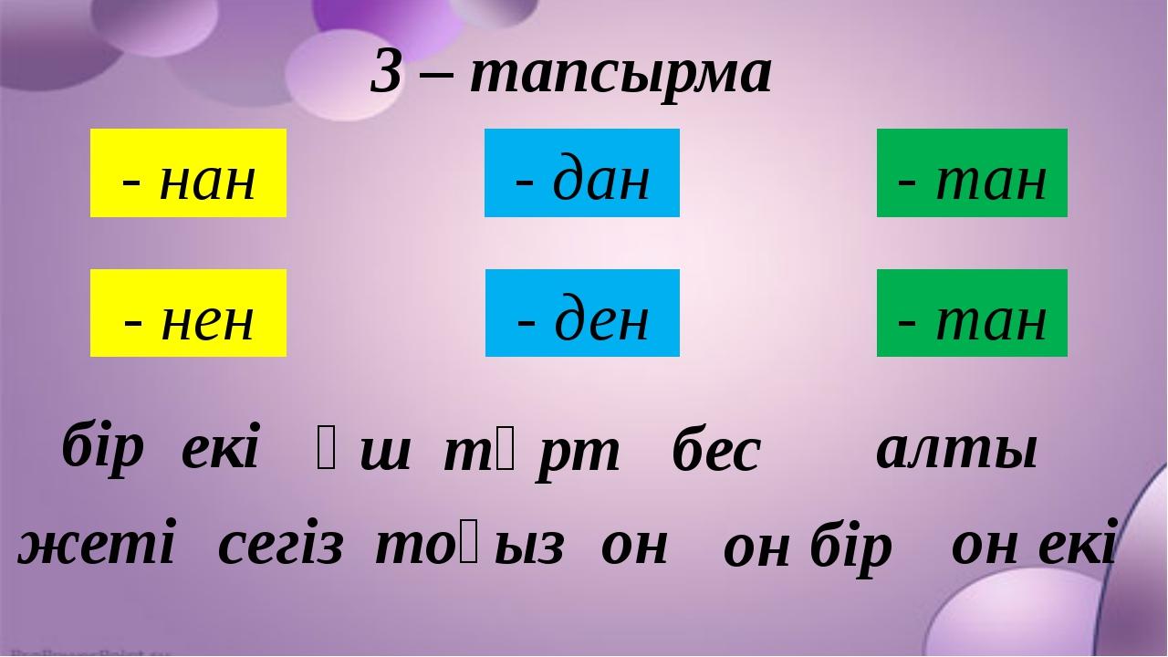 3 – тапсырма - нан - нен - дан - тан - ден - тан бір екі үш төрт жеті сегіз о...