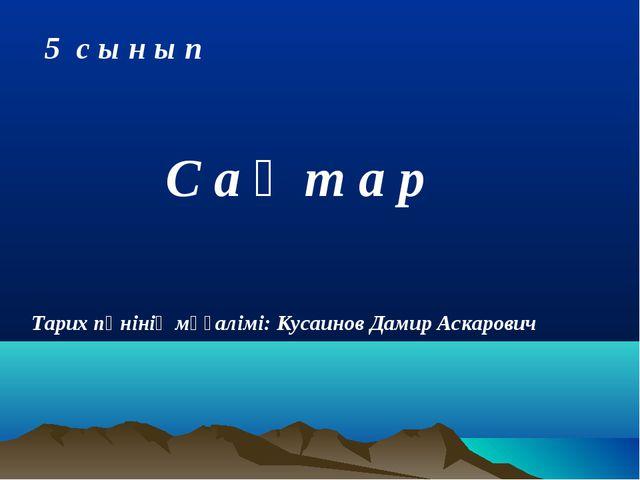 С а қ т а р 5 с ы н ы п Тарих пәнінің мұғалімі: Кусаинов Дамир Аскарович