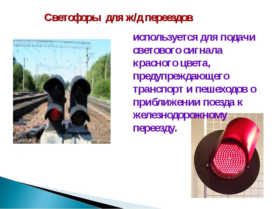Светофоры для ж/д переездов используется для подачи светового сигнала красног...