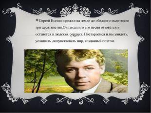 Сергей Есенин прожил на земле до обидного мало-всего три десятилетия.Он писа