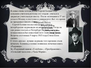 В семье очень хотели,чтобы Сергей Есенин стал сельским учителем,поэтому его