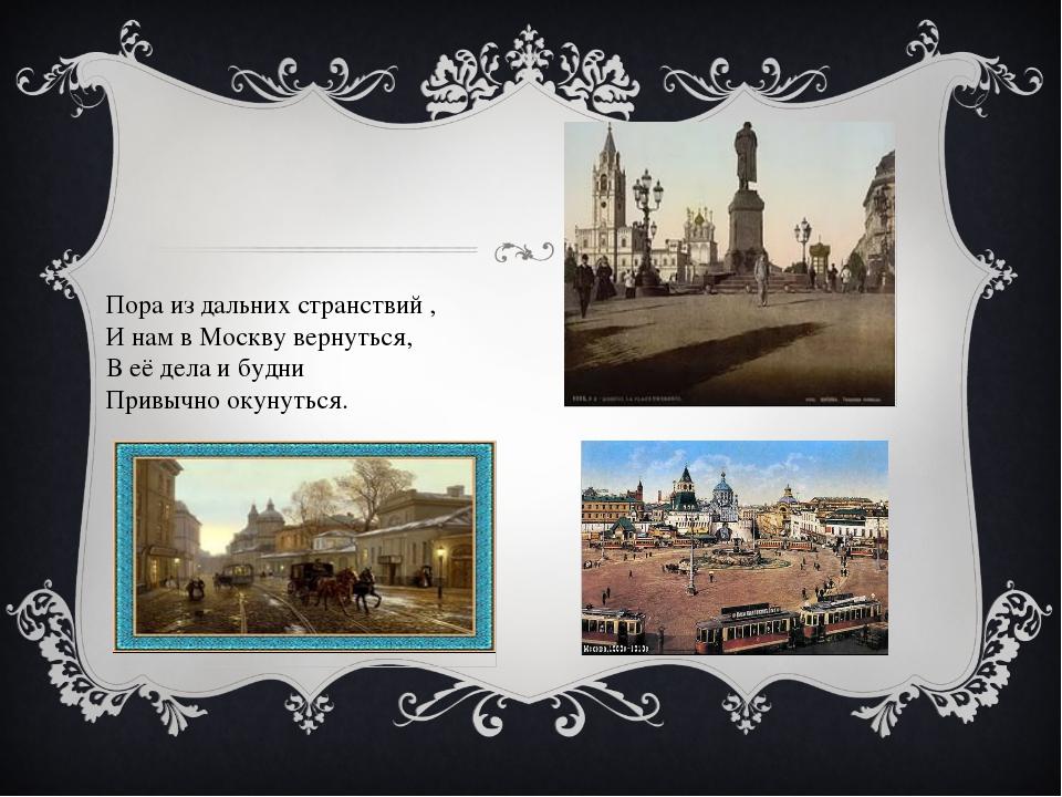 Пора из дальних странствий , И нам в Москву вернуться, В её дела и будни При...
