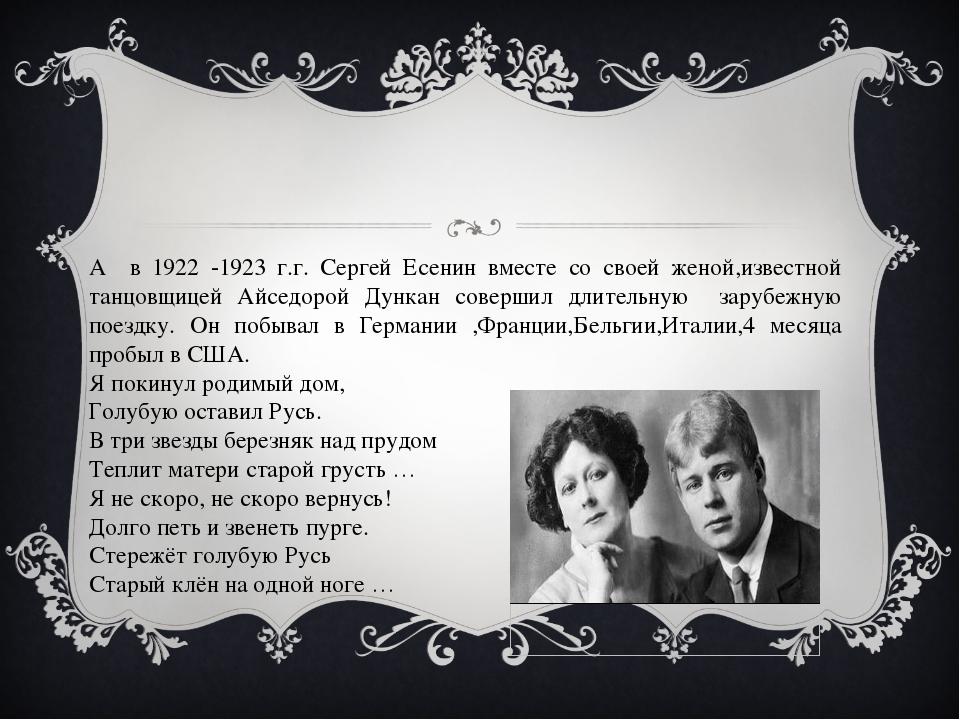 А в 1922 -1923 г.г. Сергей Есенин вместе со своей женой,известной танцовщице...