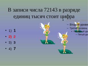 В записи числа 72143 в разряде единиц тысяч стоит цифра 1) 1 2) 2 3) 3 4) 7