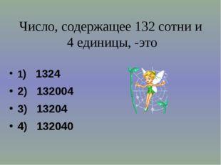 Число, содержащее 132 сотни и 4 единицы, -это 1) 1324 2) 132004 3) 13204 4) 1