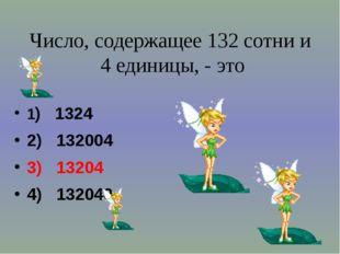 Число, содержащее 132 сотни и 4 единицы, - это 1) 1324 2) 132004 3) 13204 4)