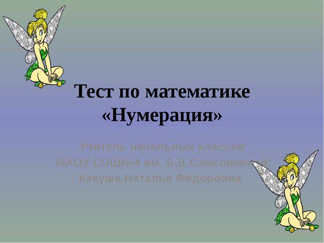 Тест по математике «Нумерация» Учитель начальных классов МАОУ СОШ№4 им. В.В.С...