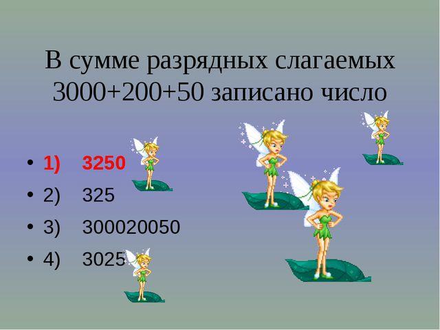 В сумме разрядных слагаемых 3000+200+50 записано число 1) 3250 2) 325 3) 3000...