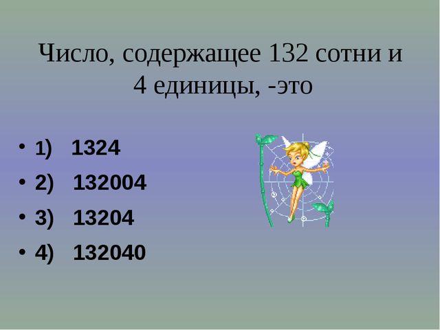 Число, содержащее 132 сотни и 4 единицы, -это 1) 1324 2) 132004 3) 13204 4) 1...