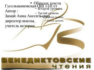 Гусельщиковская ОШ І-ІІІ ст Автор : Замай Анна Аксентьевна директор школы, у