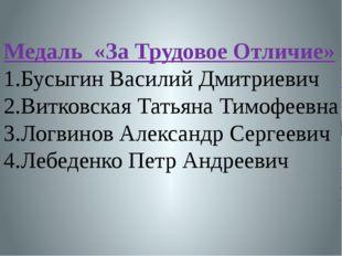 Медаль «За Трудовое Отличие» 1.Бусыгин Василий Дмитриевич 2.Витковская Татьян