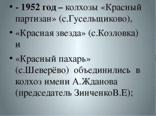 - 1952 год – колхозы «Красный партизан» (с.Гусельщиково), «Красная звезда» (с