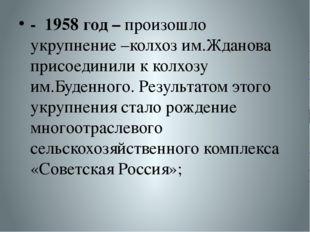 - 1958 год – произошло укрупнение –колхоз им.Жданова присоединили к колхозу и