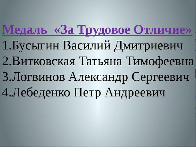 Медаль «За Трудовое Отличие» 1.Бусыгин Василий Дмитриевич 2.Витковская Татьян...