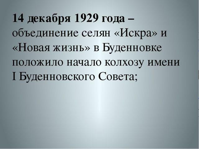 14 декабря 1929 года – объединение селян «Искра» и «Новая жизнь» в Буденновке...