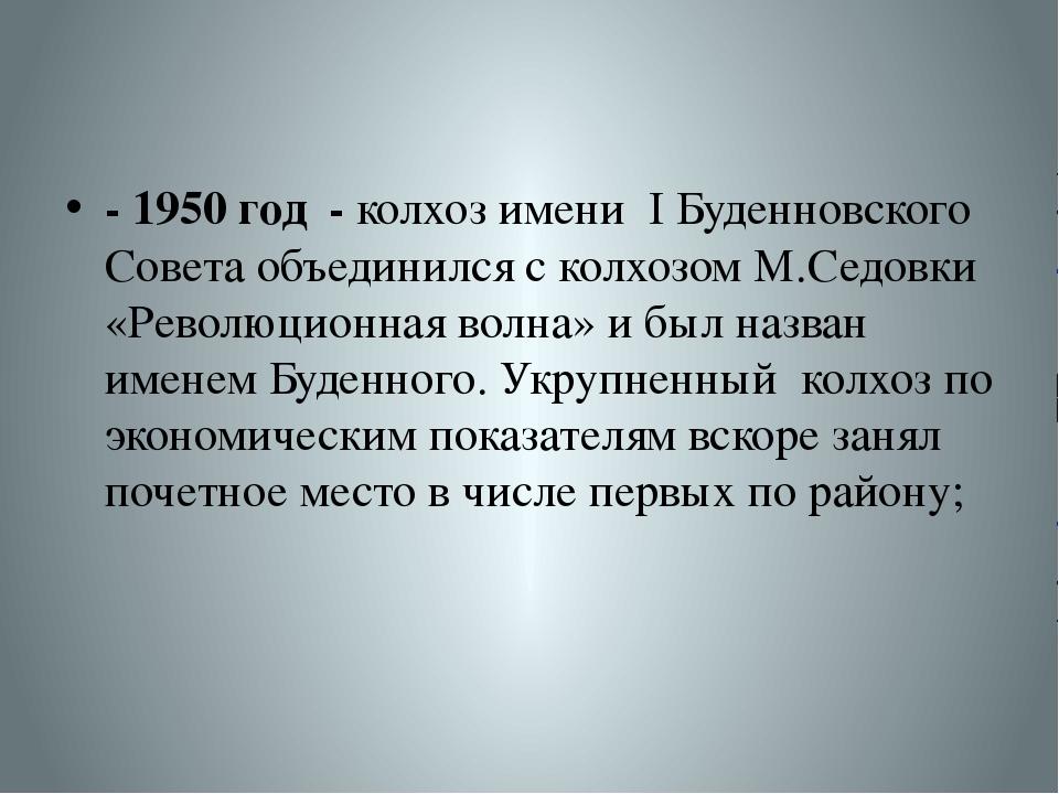 - 1950 год - колхоз имени I Буденновского Совета объединился с колхозом М.Сед...