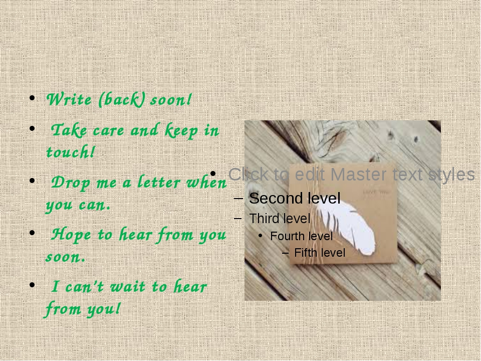 Write (back) soon! Take care and keep in touch! Drop me a letter when you ca...