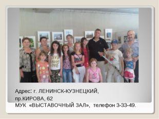 Адрес: г. ЛЕНИНСК-КУЗНЕЦКИЙ, пр.КИРОВА, 62 МУК «ВЫСТАВОЧНЫЙ ЗАЛ», телефон 3-3