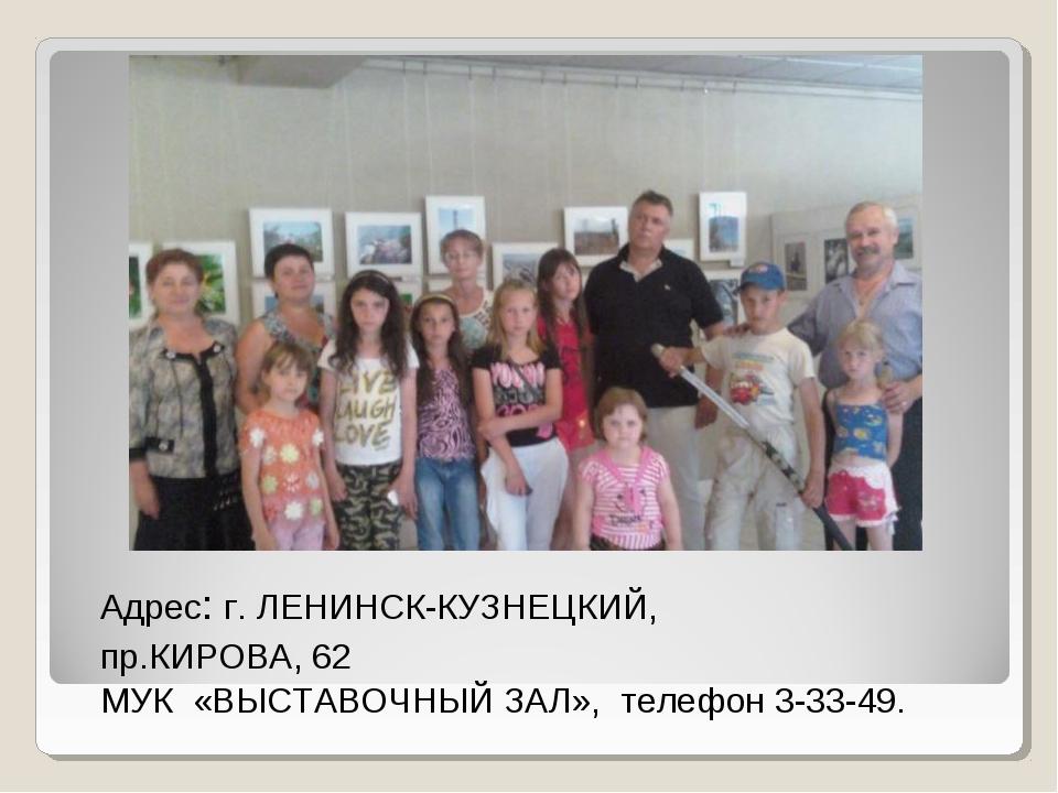 Адрес: г. ЛЕНИНСК-КУЗНЕЦКИЙ, пр.КИРОВА, 62 МУК «ВЫСТАВОЧНЫЙ ЗАЛ», телефон 3-3...