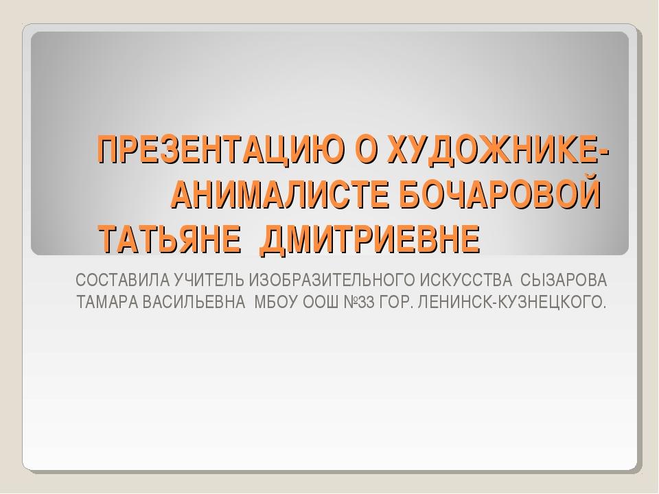 ПРЕЗЕНТАЦИЮ О ХУДОЖНИКЕ- АНИМАЛИСТЕ БОЧАРОВОЙ ТАТЬЯНЕ ДМИТРИЕВНЕ СОСТАВИЛА УЧ...