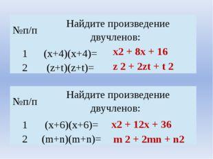 х2 + 8х + 16 z 2 + 2zt + t 2 х2 + 12х + 36 m 2 + 2mn + n2 №п/п Найдите произв