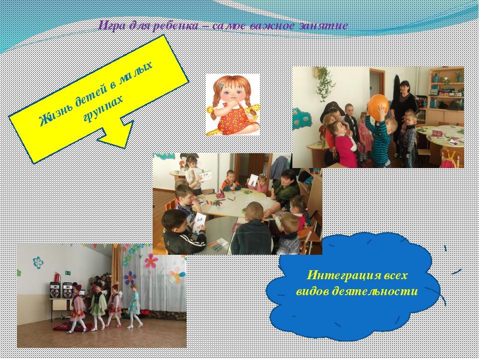 Жизнь детей в малых группах Игра для ребенка – самое важное занятие Интеграци...