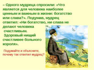 – Одного мудреца спросили: «Что является для человека наиболее ценным и важны