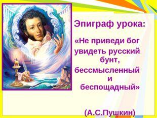 Эпиграф урока: «Не приведи бог увидеть русский бунт, бессмысленный и беспощад